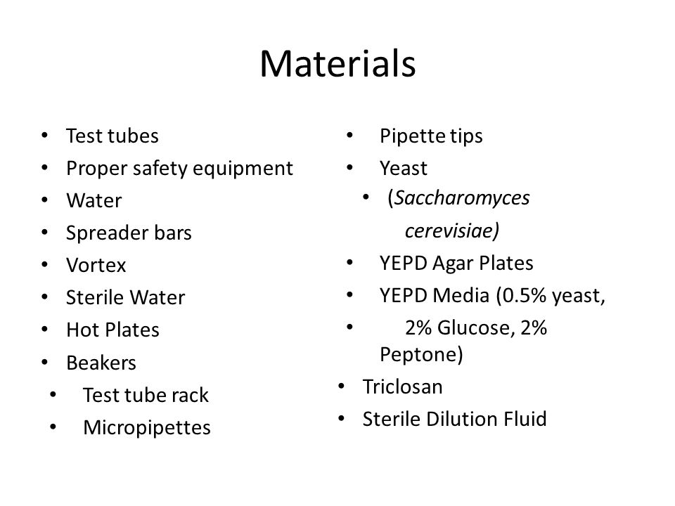 Materials Test tubes Proper safety equipment Water Spreader bars Vortex Sterile Water Hot Plates Beakers Test tube rack Micropipettes Pipette tips Yeast (Saccharomyces cerevisiae) YEPD Agar Plates YEPD Media (0.5% yeast, 2% Glucose, 2% Peptone) Triclosan Sterile Dilution Fluid