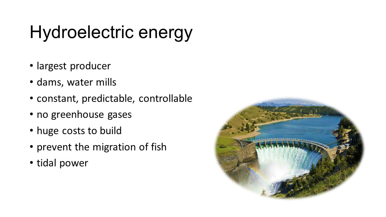 Hydroelectric energy largest producer dams, water mills constant, predictable, controllable no greenhouse gases huge costs to build prevent the migration of fish tidal power