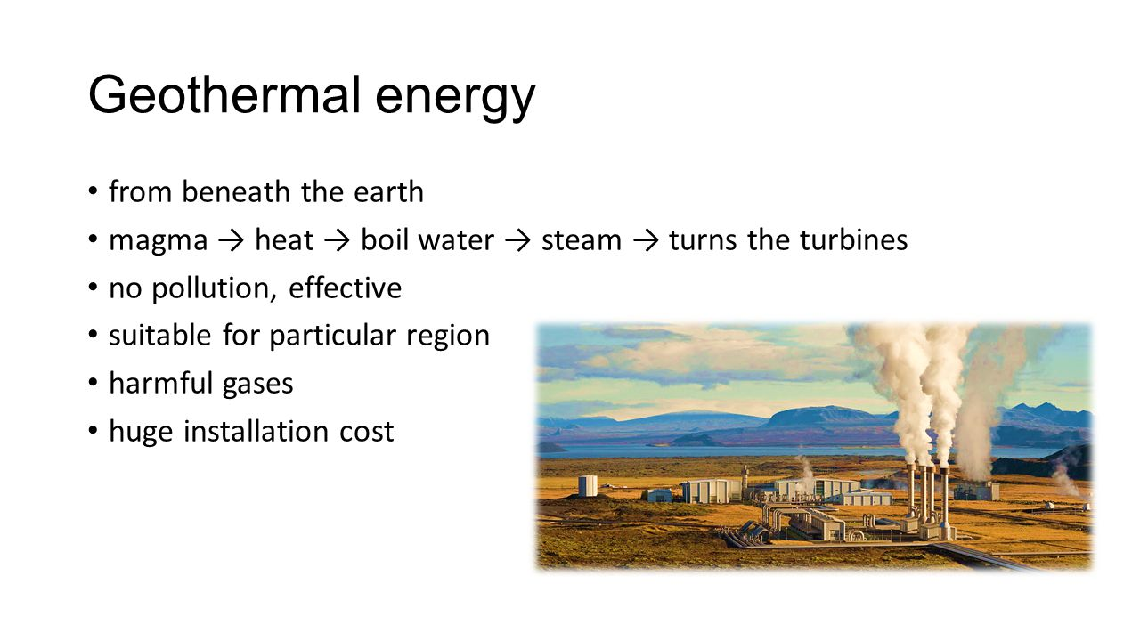 Geothermal energy from beneath the earth magma → heat → boil water → steam → turns the turbines no pollution, effective suitable for particular region harmful gases huge installation cost