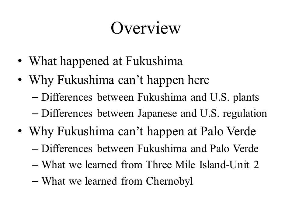 Overview What happened at Fukushima Why Fukushima can't happen here – Differences between Fukushima and U.S.
