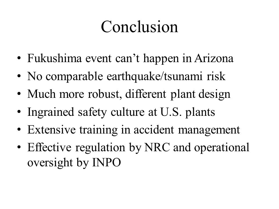 Conclusion Fukushima event can't happen in Arizona No comparable earthquake/tsunami risk Much more robust, different plant design Ingrained safety culture at U.S.