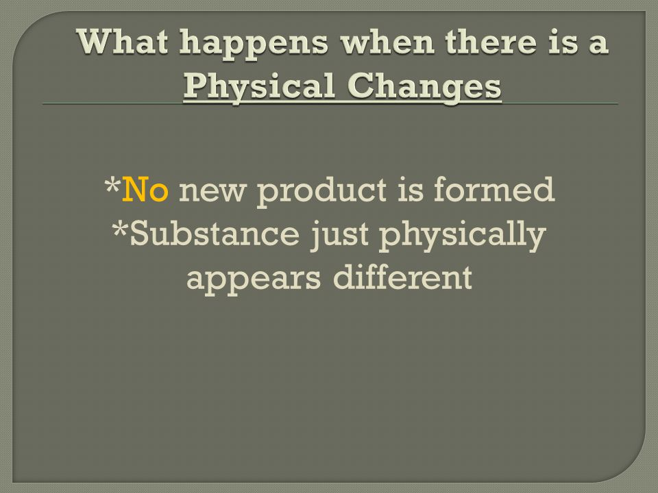 *No new product is formed *Substance just physically appears different
