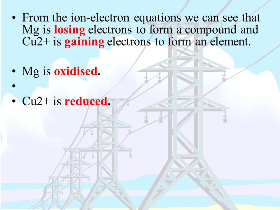 From the ion-electron equations we can see that Mg is losing electrons to form a compound and Cu2+ is gaining electrons to form an element.