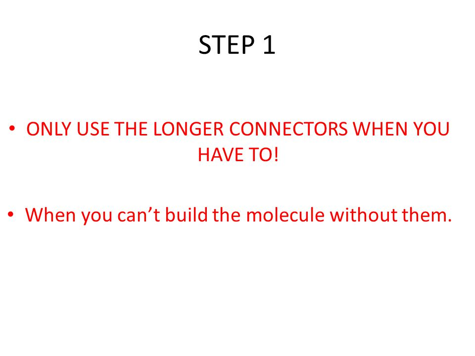 STEP 1 ONLY USE THE LONGER CONNECTORS WHEN YOU HAVE TO! When you can't build the molecule without them.