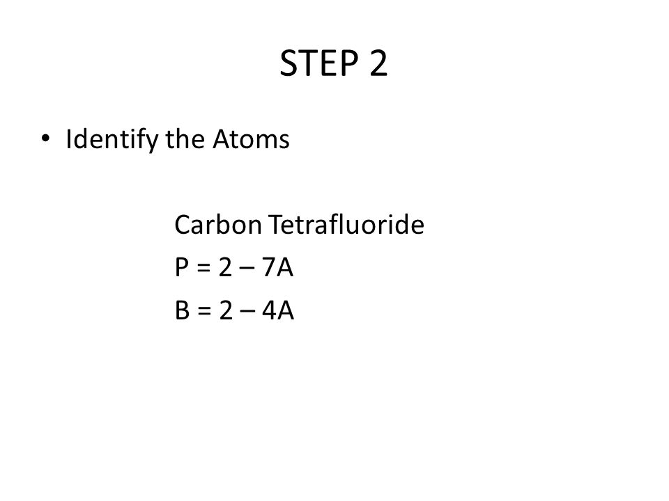 STEP 2 Identify the Atoms Carbon Tetrafluoride P = 2 – 7A B = 2 – 4A