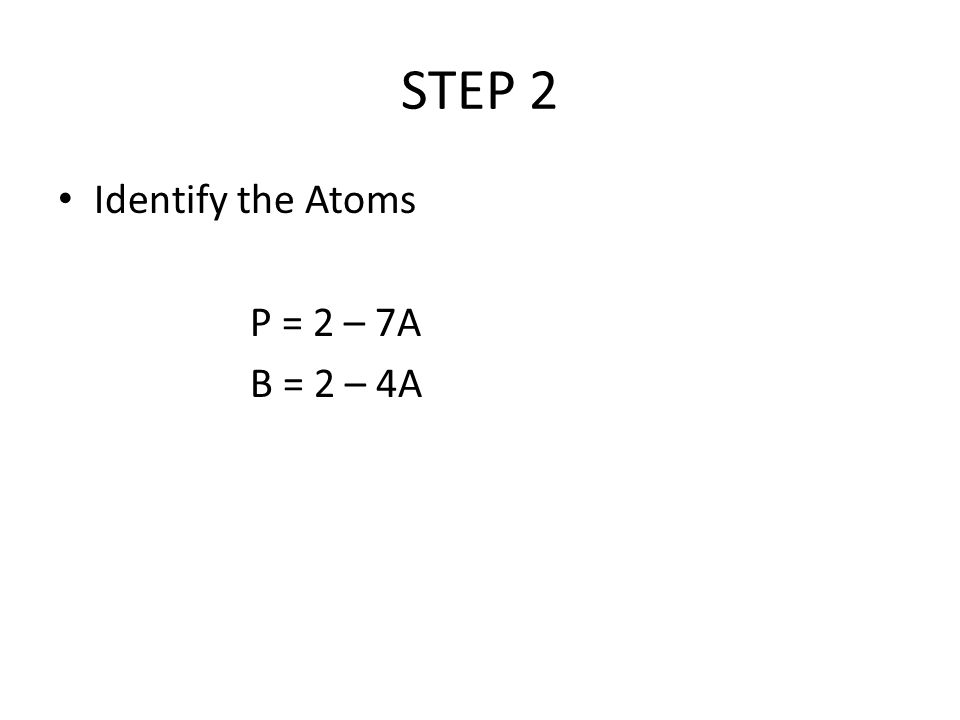 STEP 2 Identify the Atoms P = 2 – 7A B = 2 – 4A