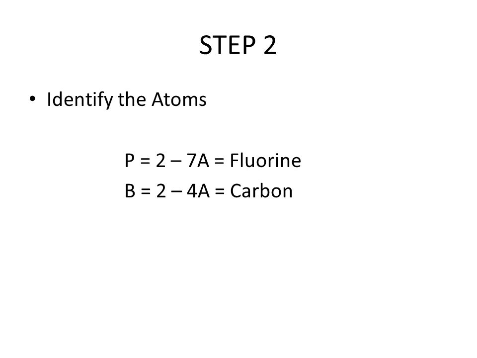 STEP 2 Identify the Atoms P = 2 – 7A = Fluorine B = 2 – 4A = Carbon