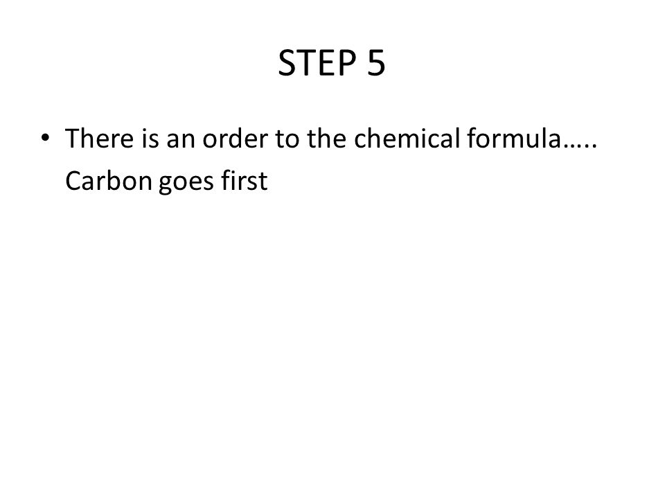 STEP 5 There is an order to the chemical formula….. Carbon goes first
