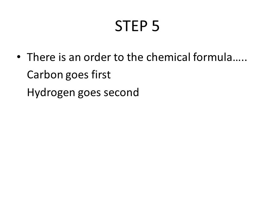 STEP 5 There is an order to the chemical formula….. Carbon goes first Hydrogen goes second
