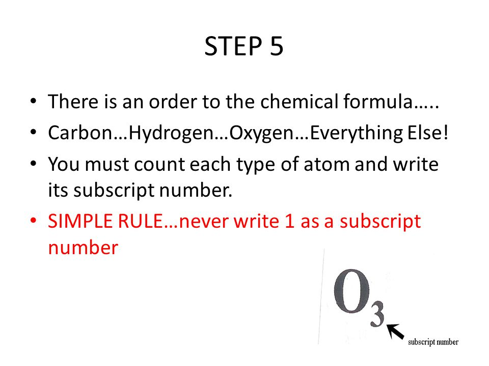 STEP 5 There is an order to the chemical formula….. Carbon…Hydrogen…Oxygen…Everything Else! You must count each type of atom and write its subscript n
