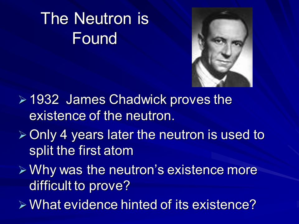 The Neutron is Found  1932 James Chadwick proves the existence of the neutron.