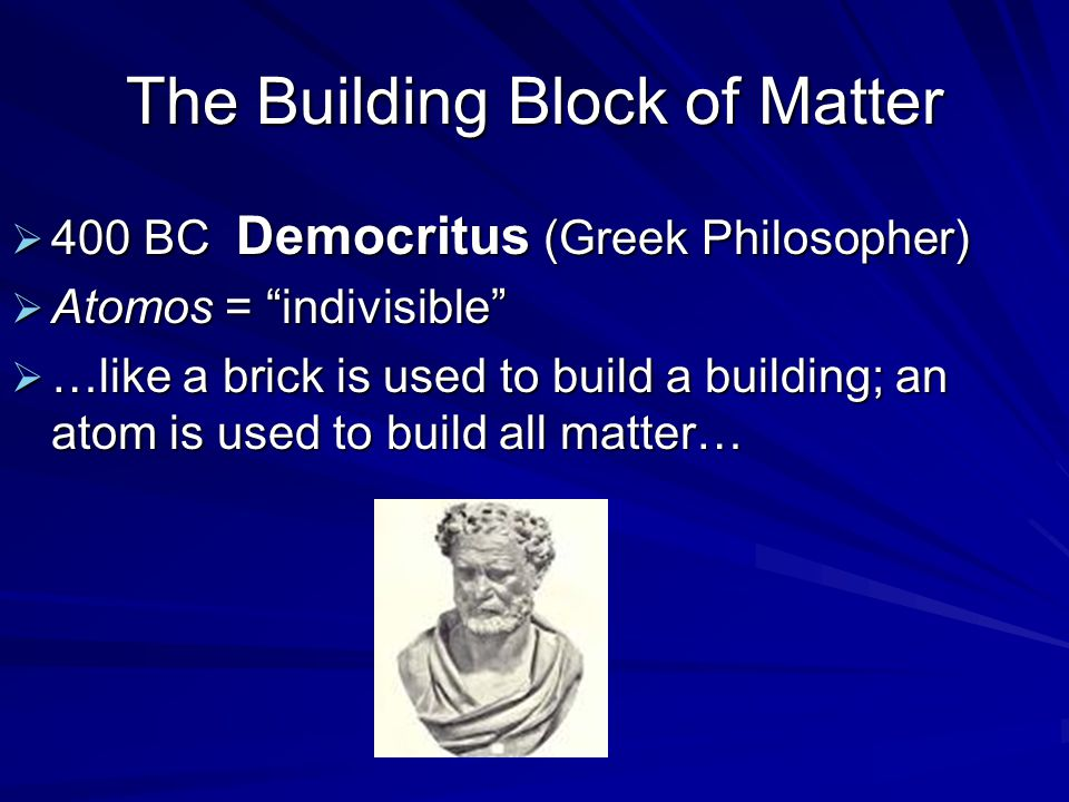 The Building Block of Matter  400 BC Democritus (Greek Philosopher)  Atomos = indivisible  …like a brick is used to build a building; an atom is used to build all matter…