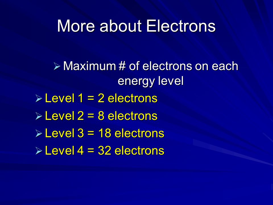 More about Electrons  Maximum # of electrons on each energy level  Level 1 = 2 electrons  Level 2 = 8 electrons  Level 3 = 18 electrons  Level 4 = 32 electrons