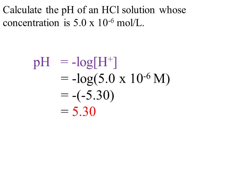 Calculate the pH of an HCl solution whose concentration is 5.0 x 10 -6 mol/L.