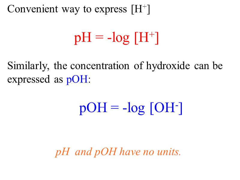 Convenient way to express [H + ] pH = -log [H + ] Similarly, the concentration of hydroxide can be expressed as pOH : pOH = -log [OH - ] pH and pOH have no units.