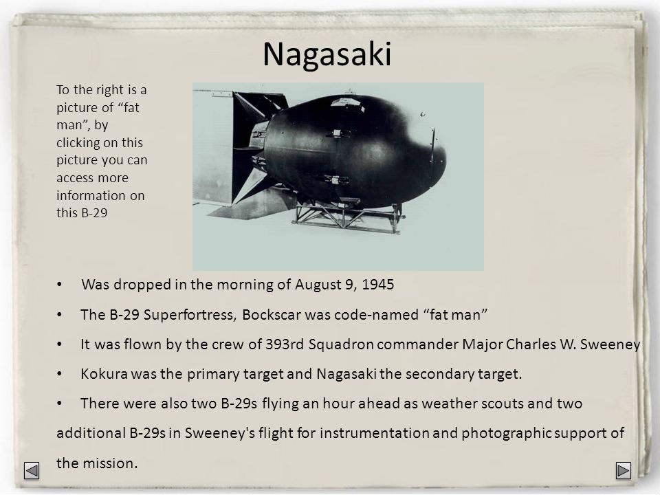 Nagasaki Was dropped in the morning of August 9, 1945 The B-29 Superfortress, Bockscar was code-named fat man It was flown by the crew of 393rd Squadron commander Major Charles W.