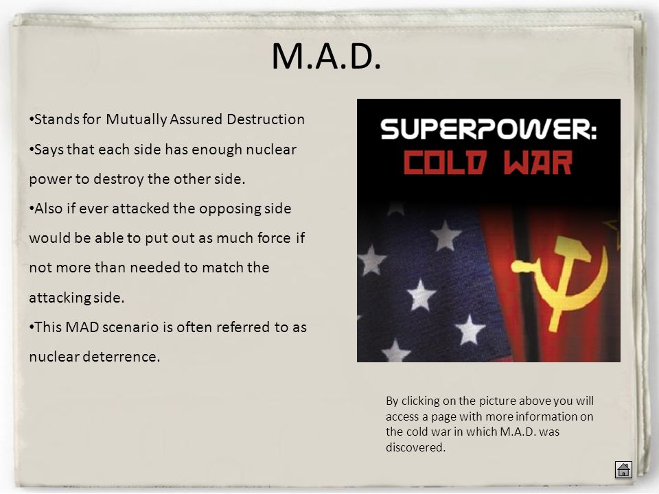 M.A.D. Stands for Mutually Assured Destruction Says that each side has enough nuclear power to destroy the other side. Also if ever attacked the oppos