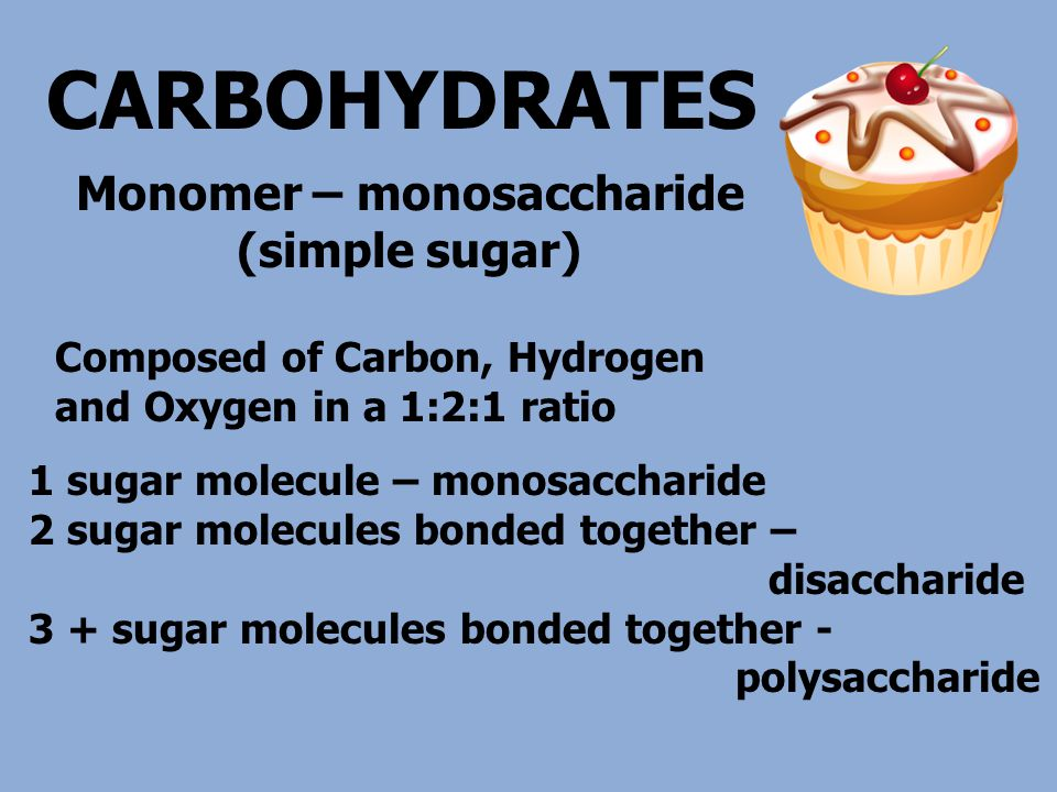CARBOHYDRATES 1 sugar molecule – monosaccharide 2 sugar molecules bonded together – disaccharide 3 + sugar molecules bonded together - polysaccharide Composed of Carbon, Hydrogen and Oxygen in a 1:2:1 ratio Monomer – monosaccharide (simple sugar)