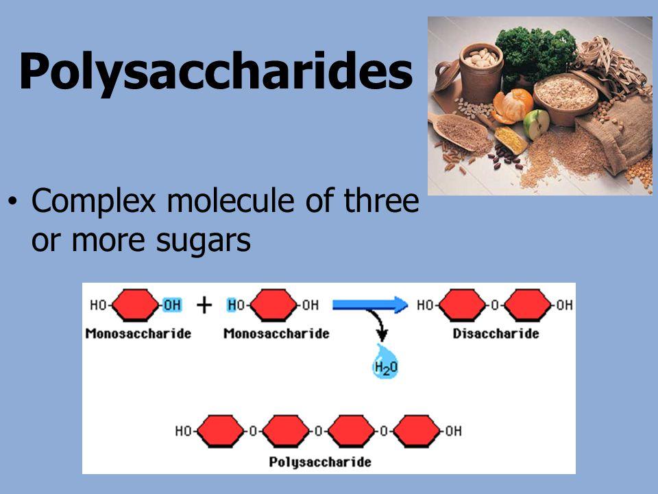 Polysaccharides Complex molecule of three or more sugars