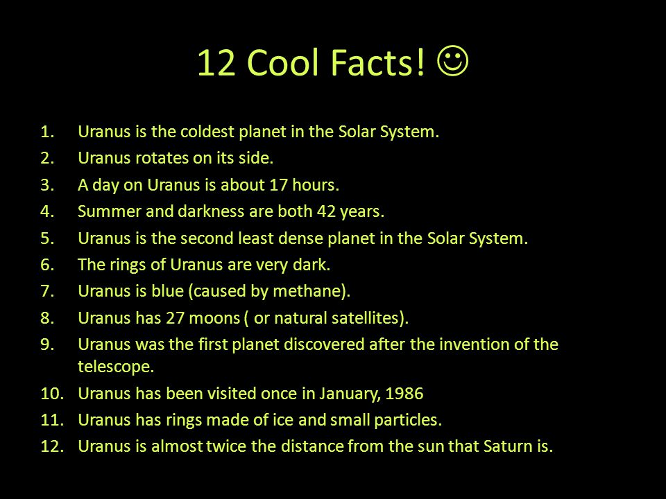 12 Cool Facts! 1.Uranus is the coldest planet in the Solar System. 2.Uranus rotates on its side. 3.A day on Uranus is about 17 hours. 4.Summer and dar