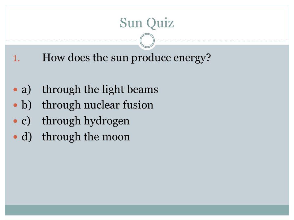 Sun Quiz 1.How does the sun produce energy? a)through the light beams b)through nuclear fusion c)through hydrogen d)through the moon