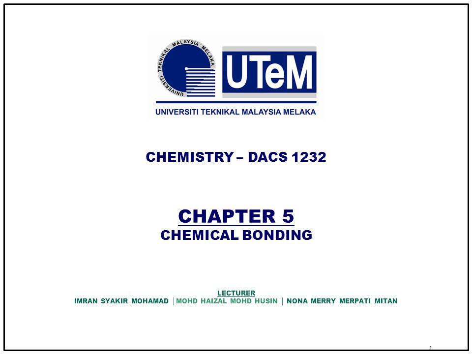 1 CHAPTER 5 CHEMICAL BONDING CHEMISTRY – DACS 1232 LECTURER IMRAN SYAKIR MOHAMAD │MOHD HAIZAL MOHD HUSIN │ NONA MERRY MERPATI MITAN