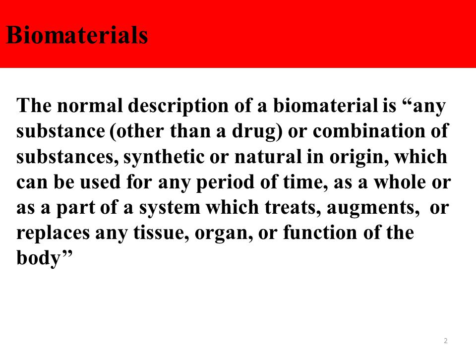 2 Biomaterials The normal description of a biomaterial is any substance (other than a drug) or combination of substances, synthetic or natural in origin, which can be used for any period of time, as a whole or as a part of a system which treats, augments, or replaces any tissue, organ, or function of the body''