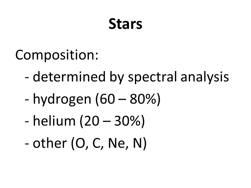 Stars Composition: - determined by spectral analysis - hydrogen (60 – 80%) - helium (20 – 30%) - other (O, C, Ne, N)