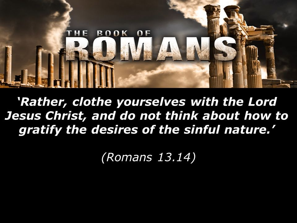 'Rather, clothe yourselves with the Lord Jesus Christ, and do not think about how to gratify the desires of the sinful nature.' (Romans 13.14)
