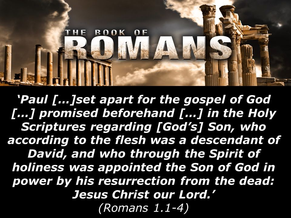 'Paul […]set apart for the gospel of God […] promised beforehand […] in the Holy Scriptures regarding [God's] Son, who according to the flesh was a descendant of David, and who through the Spirit of holiness was appointed the Son of God in power by his resurrection from the dead: Jesus Christ our Lord.' (Romans 1.1-4)