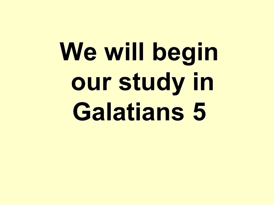 We will begin our study in Galatians 5