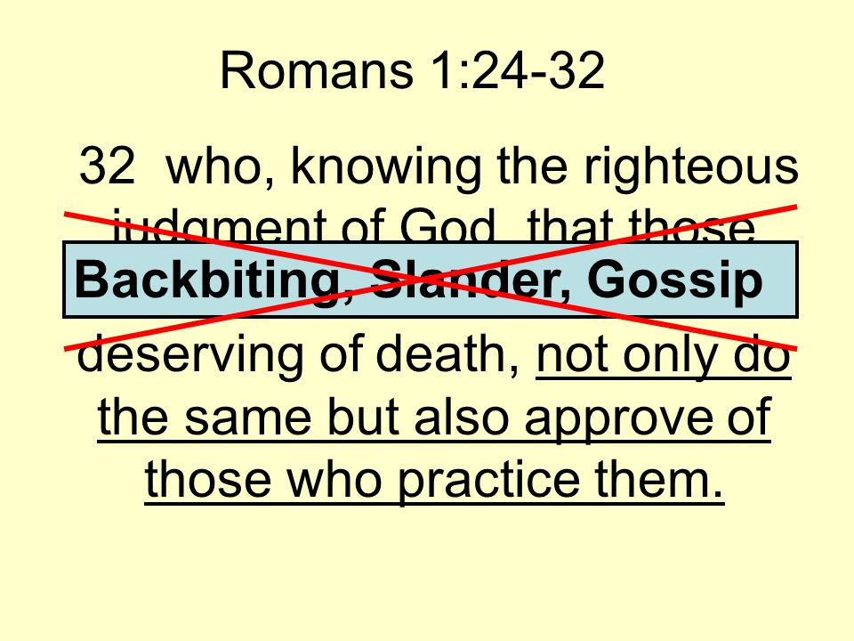 Romans 1:24-32 32 who, knowing the righteous judgment of God, that those who practice such things are deserving of death, not only do the same but also approve of those who practice them.