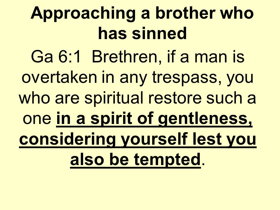 Approaching a brother who has sinned Ga 6:1 Brethren, if a man is overtaken in any trespass, you who are spiritual restore such a one in a spirit of gentleness, considering yourself lest you also be tempted.