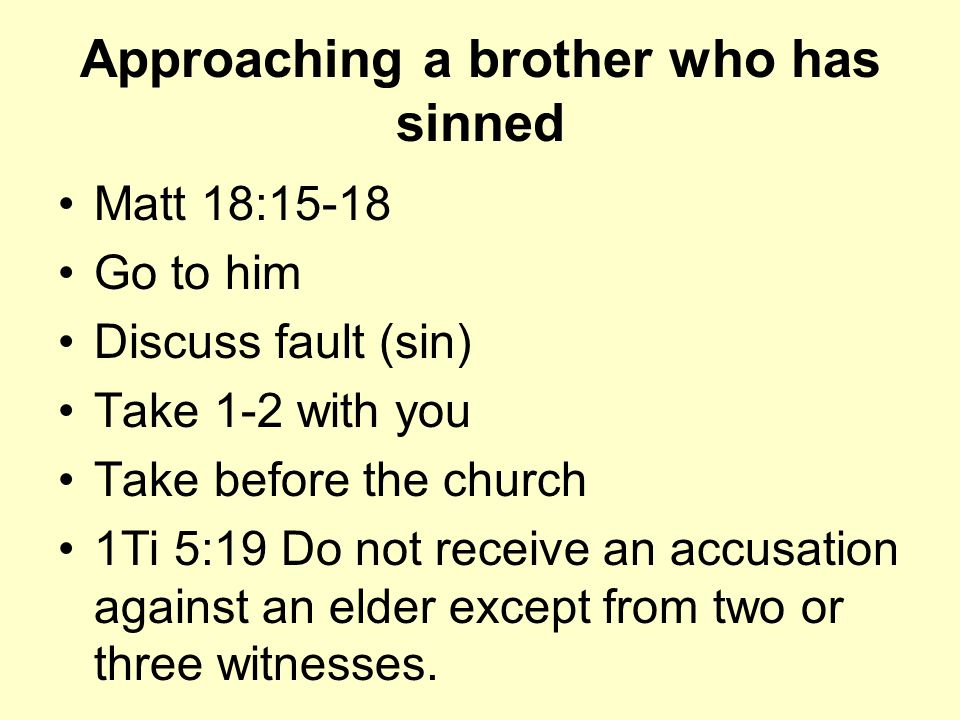 Approaching a brother who has sinned Matt 18:15-18 Go to him Discuss fault (sin) Take 1-2 with you Take before the church 1Ti 5:19 Do not receive an accusation against an elder except from two or three witnesses.