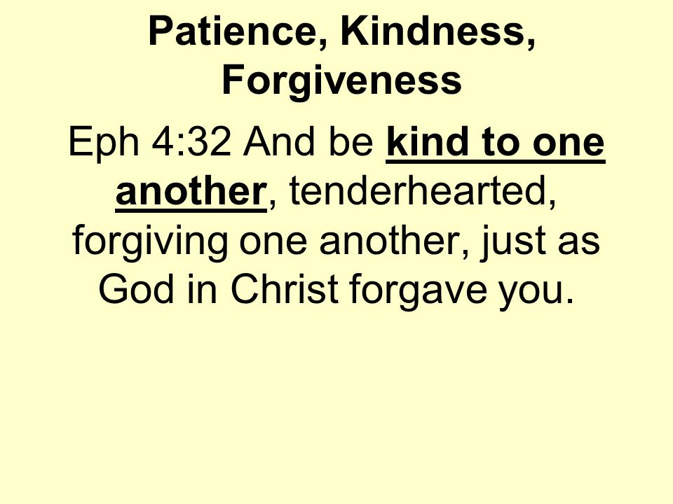 Patience, Kindness, Forgiveness Eph 4:32 And be kind to one another, tenderhearted, forgiving one another, just as God in Christ forgave you.