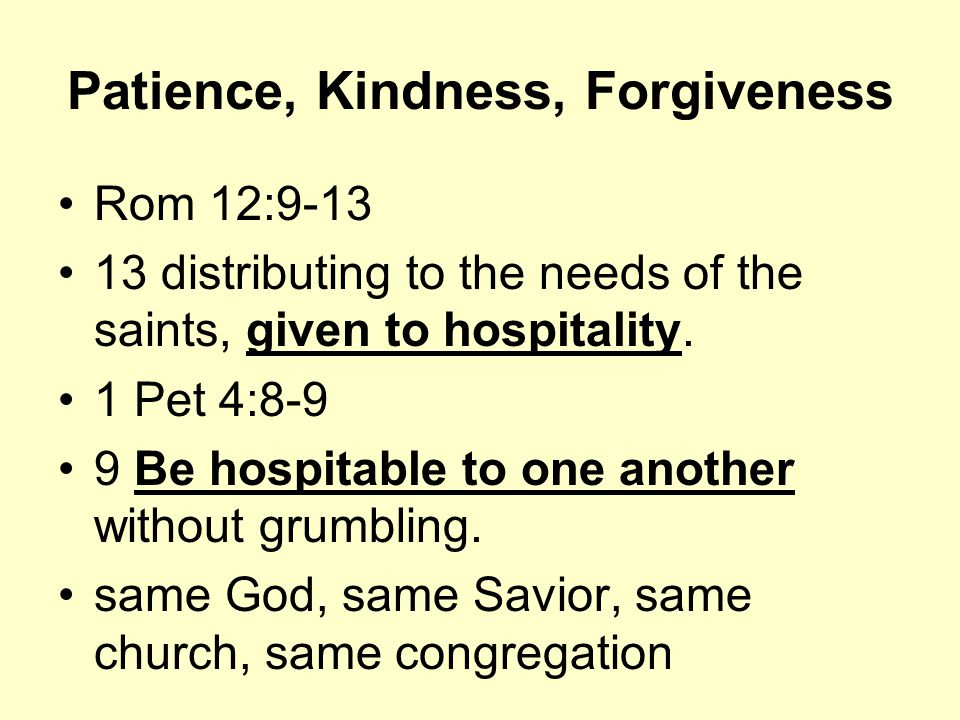 Patience, Kindness, Forgiveness Rom 12:9-13 13 distributing to the needs of the saints, given to hospitality.