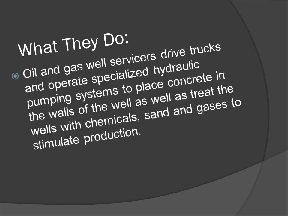 What They Do:  Oil and gas well servicers drive trucks and operate specialized hydraulic pumping systems to place concrete in the walls of the well as well as treat the wells with chemicals, sand and gases to stimulate production.