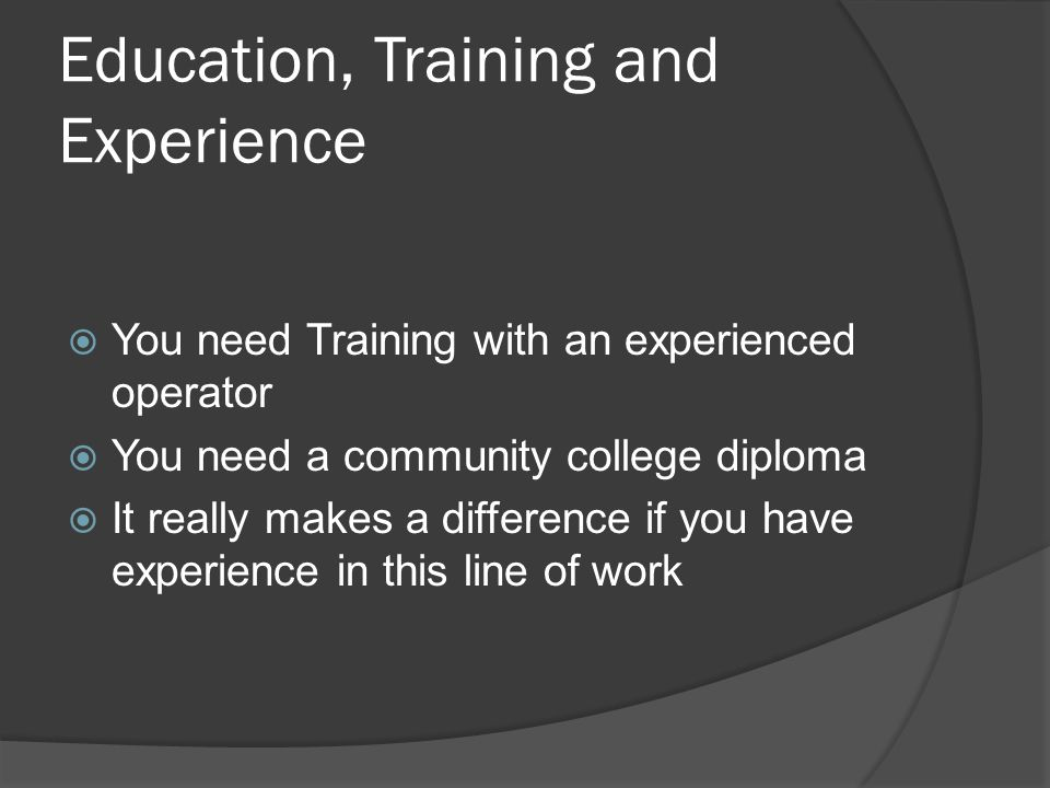 Education, Training and Experience  You need Training with an experienced operator  You need a community college diploma  It really makes a difference if you have experience in this line of work