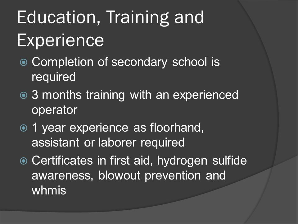 Education, Training and Experience  Completion of secondary school is required  3 months training with an experienced operator  1 year experience as floorhand, assistant or laborer required  Certificates in first aid, hydrogen sulfide awareness, blowout prevention and whmis