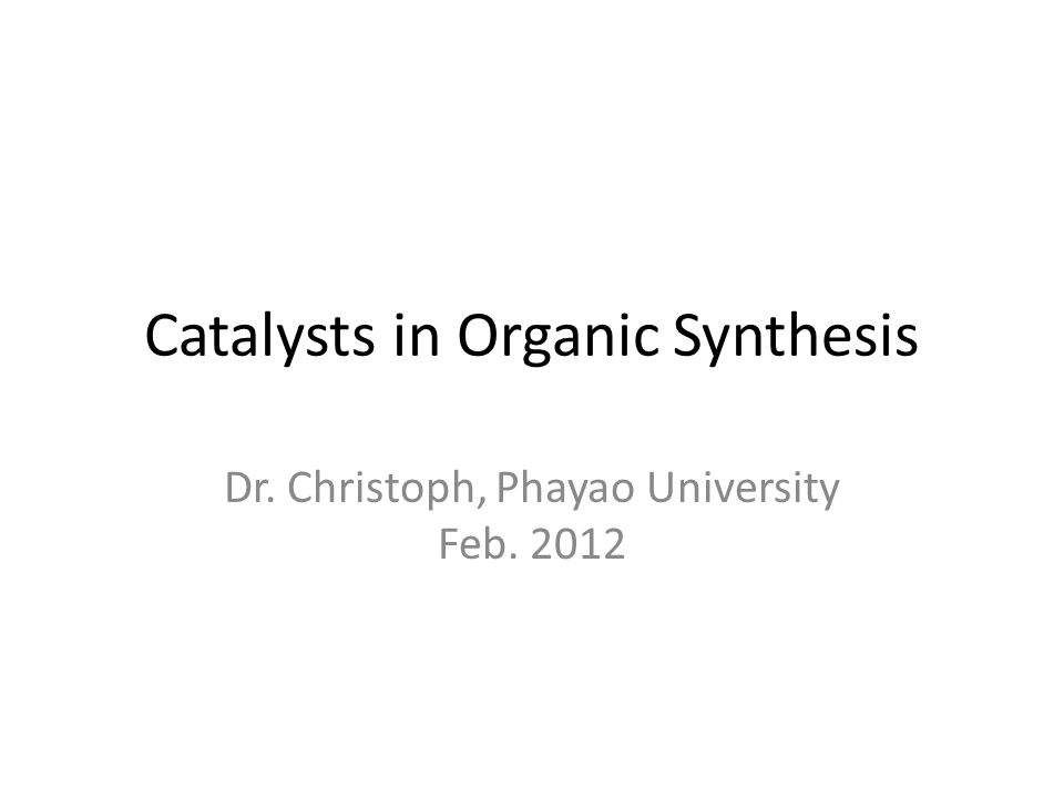 Catalysts in Organic Synthesis Dr. Christoph, Phayao University Feb. 2012