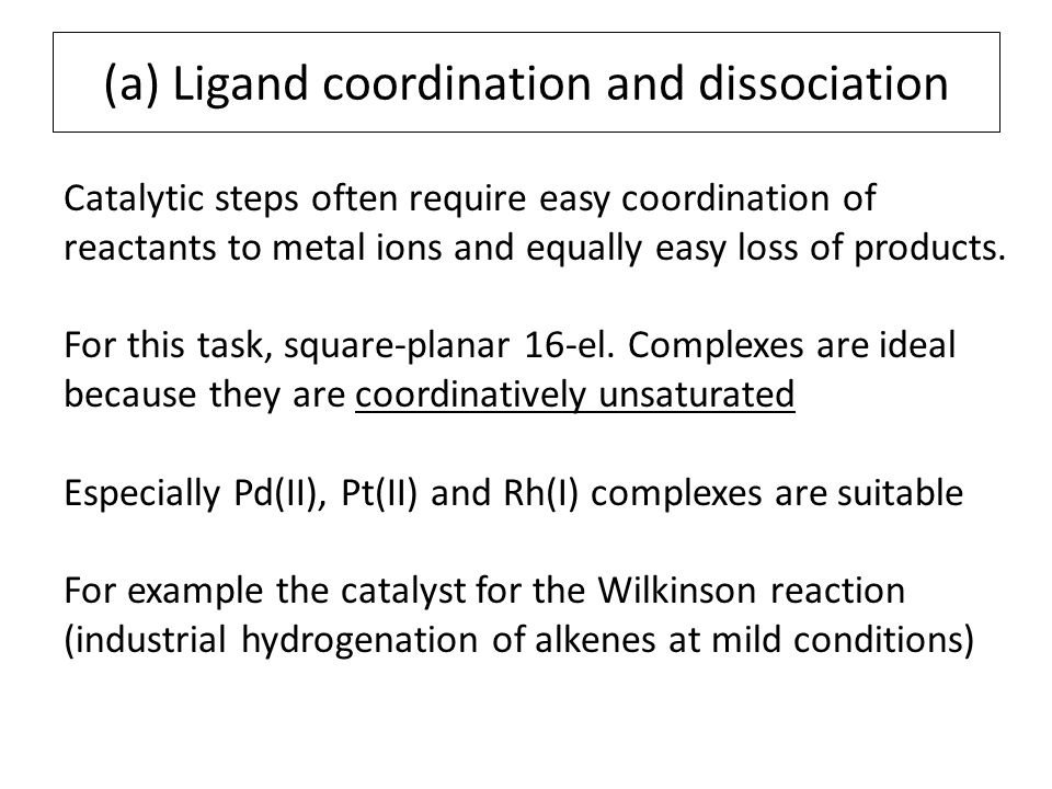 (a) Ligand coordination and dissociation Catalytic steps often require easy coordination of reactants to metal ions and equally easy loss of products.