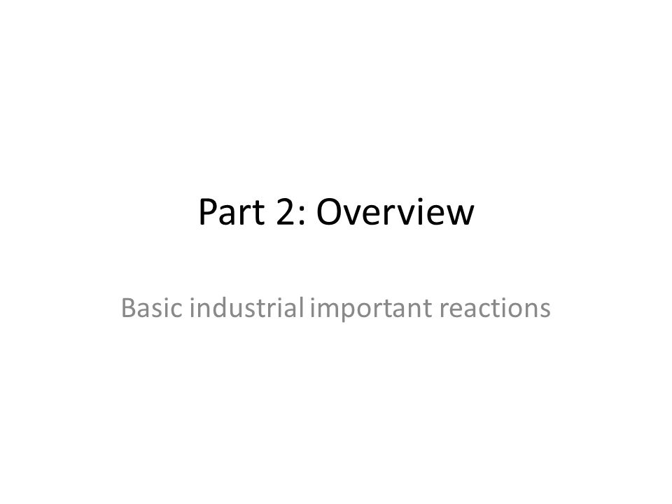 Part 2: Overview Basic industrial important reactions