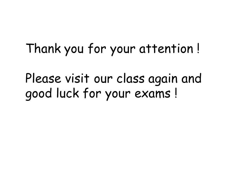 Thank you for your attention ! Please visit our class again and good luck for your exams !