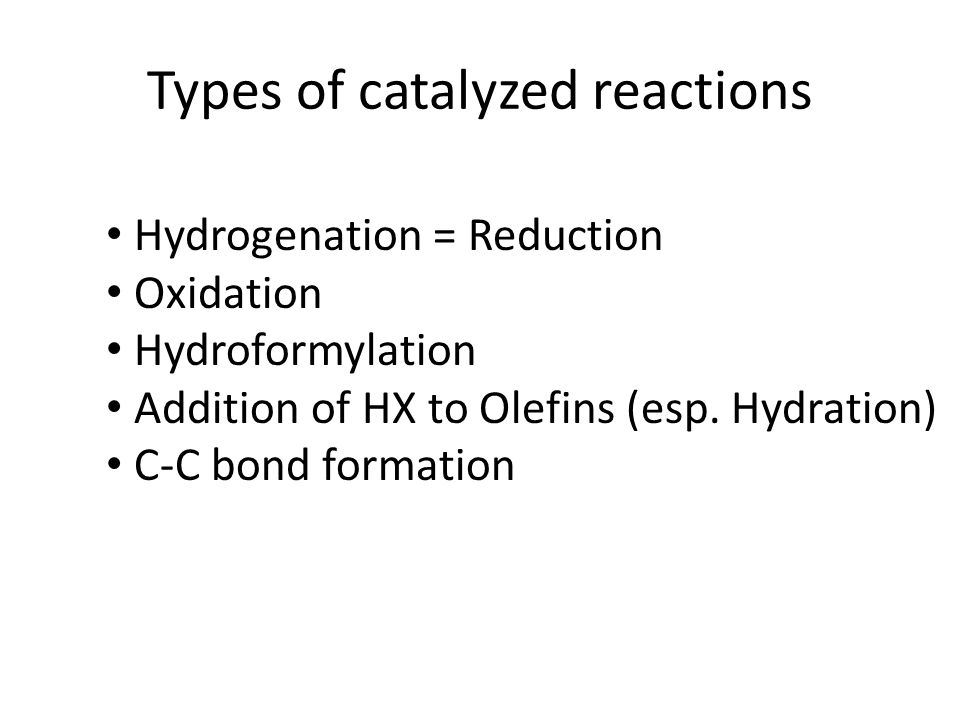 Types of catalyzed reactions Hydrogenation = Reduction Oxidation Hydroformylation Addition of HX to Olefins (esp.