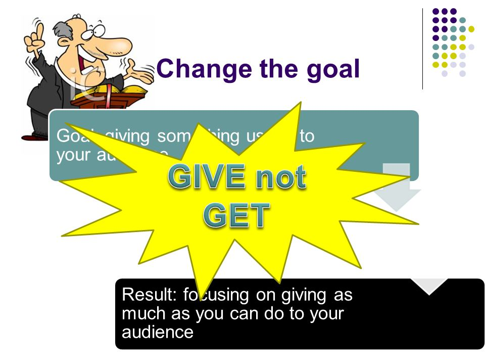 Change the goal Goal: giving something useful to your audience Breaking the myth Result: focusing on giving as much as you can do to your audience