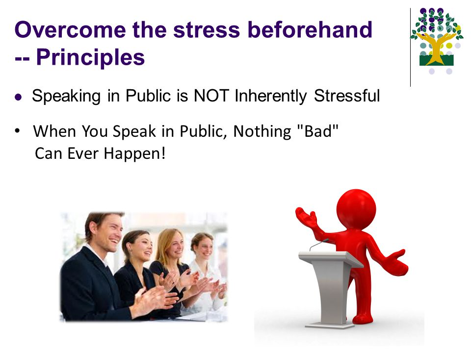 Overcome the stress beforehand -- Principles Speaking in Public is NOT Inherently Stressful When You Speak in Public, Nothing Bad Can Ever Happen!