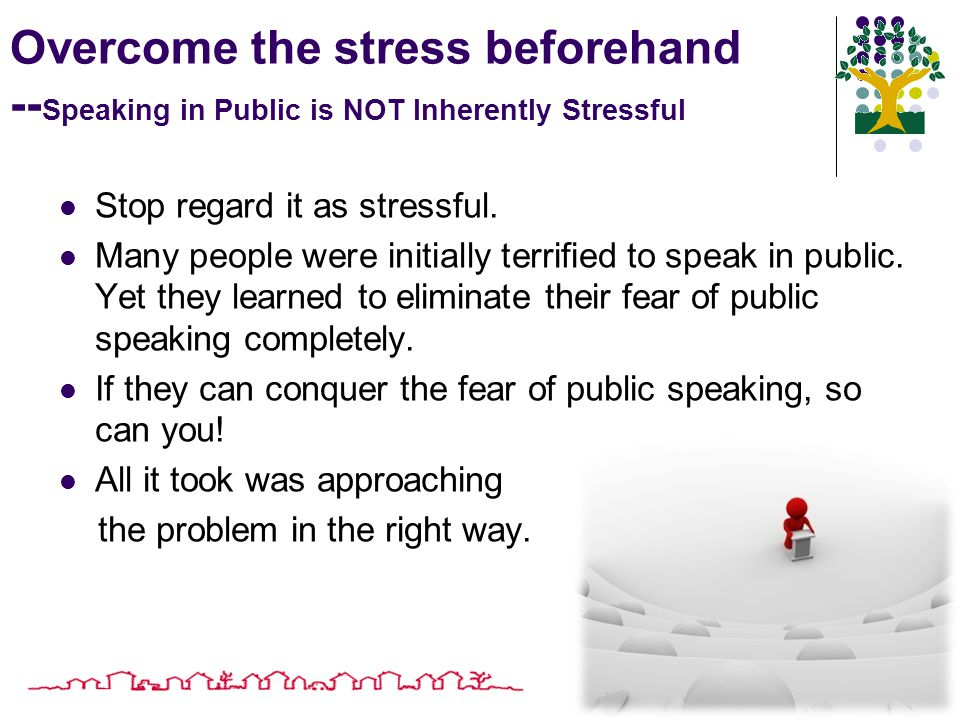 Overcome the stress beforehand -- Speaking in Public is NOT Inherently Stressful Stop regard it as stressful.