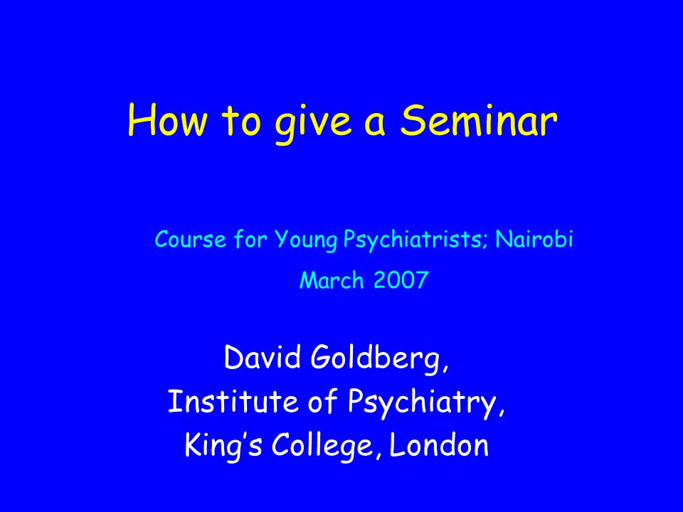 How to give a Seminar David Goldberg, Institute of Psychiatry, King's College, London Course for Young Psychiatrists; Nairobi March 2007