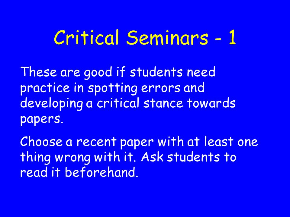 Critical Seminars - 1 These are good if students need practice in spotting errors and developing a critical stance towards papers.