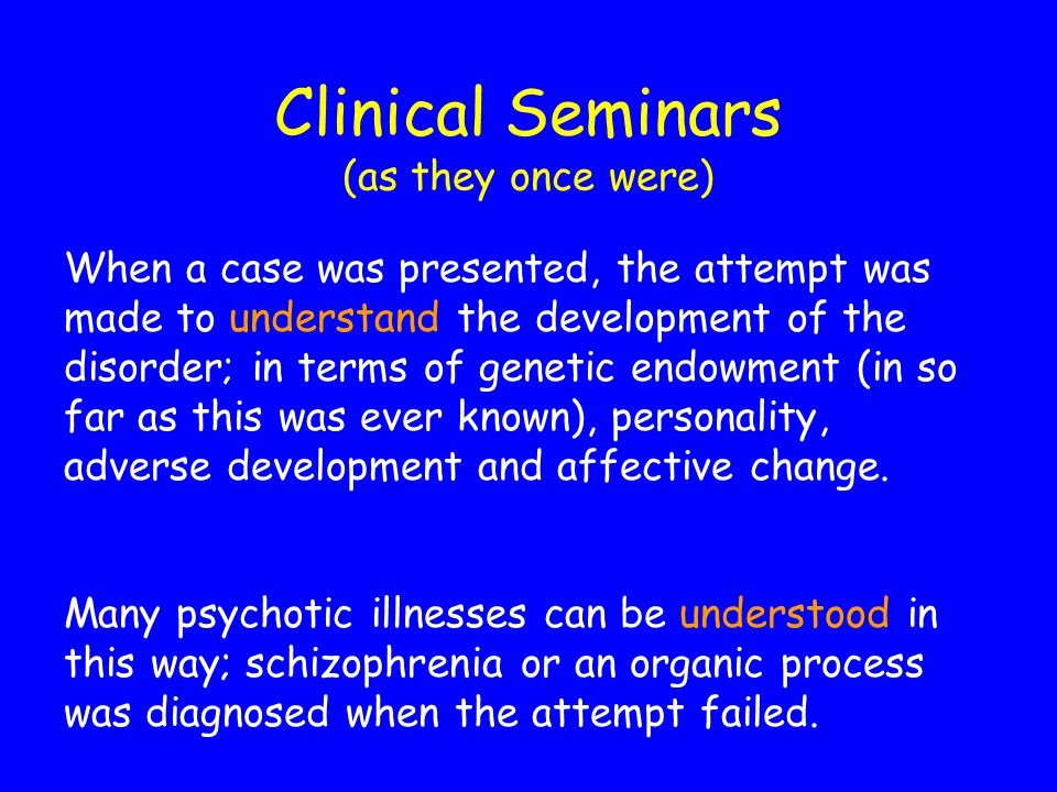 Clinical Seminars (as they once were) When a case was presented, the attempt was made to understand the development of the disorder; in terms of genetic endowment (in so far as this was ever known), personality, adverse development and affective change.